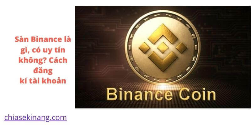 Sàn Binance là gì, có uy tín không? Cách đăng ký tài khoản