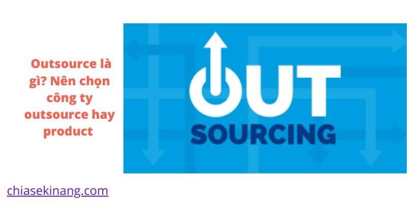 Outsource là gì? Nên chọn công ty outsource hay product