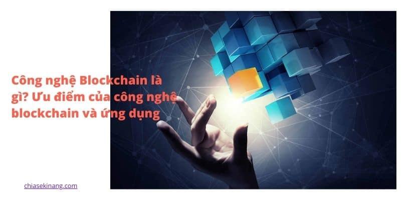 Công nghệ Blockchain là gì? Ưu điểm của blockchain và ứng dụng