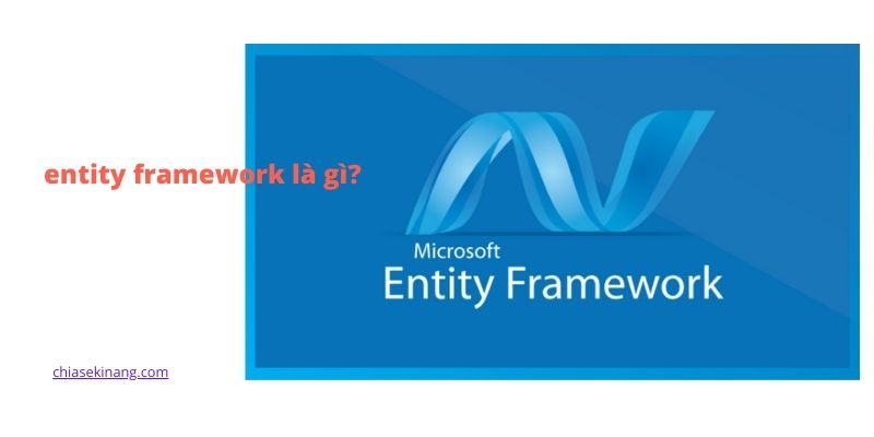 Entity framework là gì? khi nào sử dụng entity framework