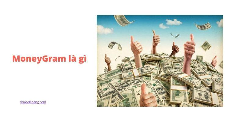 Moneygram là gì? Hướng dẫn cách nhận, chuyển tiền quốc tế